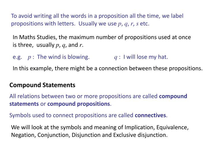 To avoid writing all the words in a proposition all the time, we label propositions with letters.  Usually we use