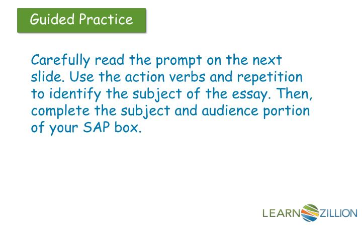 Carefully read the prompt on the next slide. Use the action verbs and repetition to identify the subject of the essay. Then, complete the subject and audience portion of your SAP box.