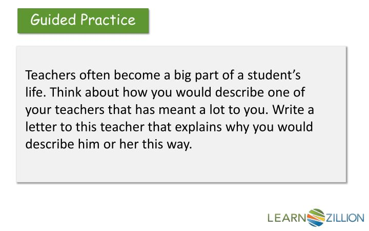 Teachers often become a big part of a student's life. Think about how you would describe one of your teachers that has meant a lot to you. Write a letter to this teacher that explains why you would describe him or her this way.