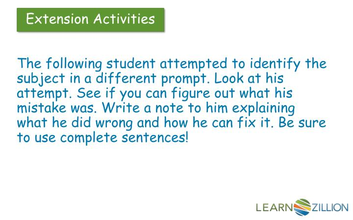 The following student attempted to identify the subject in a different prompt. Look at his attempt. See if you can figure out what his mistake was. Write a note to him explaining what he did wrong and how he can fix it. Be sure to use complete sentences!