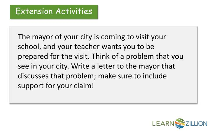 The mayor of your city is coming to visit your school, and your teacher wants you to be prepared for the visit. Think of a problem that you see in your city. Write a letter to the mayor that discusses that problem; make sure to include support for your claim!