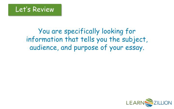 You are specifically looking for information that tells you the subject, audience, and purpose of your essay.