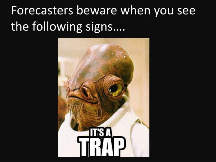 Forecasters beware when you see the following signs….