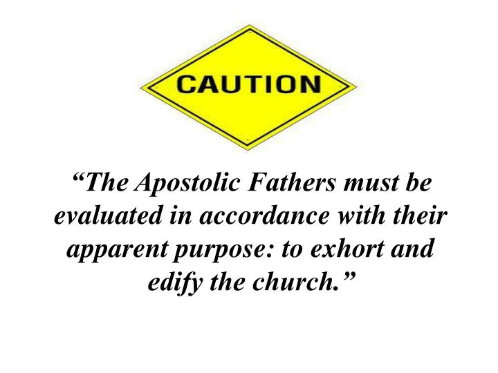 """""""The Apostolic Fathers must be evaluated in accordance with their apparent purpose: to exhort and edify the church."""""""