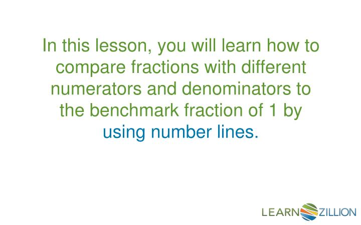 In this lesson, you will learn how to compare fractions with different numerators and denominators to the benchmark fraction of 1 by