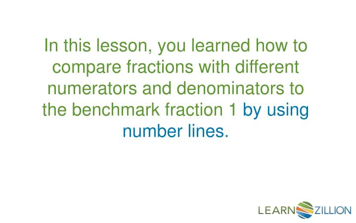 In this lesson, you learned how to compare fractions with different numerators and denominators to the benchmark fraction 1