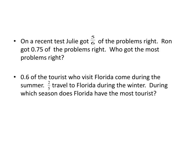 On a recent test Julie got      of the problems right.  Ron got 0.75 of  the problems right.  Who got the most problems right?