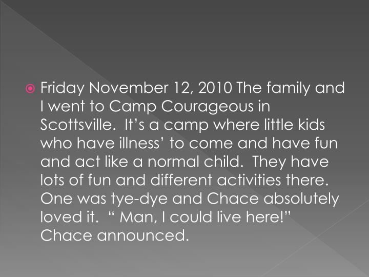 """Friday November 12, 2010 The family and I went to Camp Courageous in Scottsville.  It's a camp where little kids who have illness' to come and have fun and act like a normal child.  They have lots of fun and different activities there.  One was tye-dye and Chace absolutely loved it.  """" Man, I could live here!"""" Chace announced."""