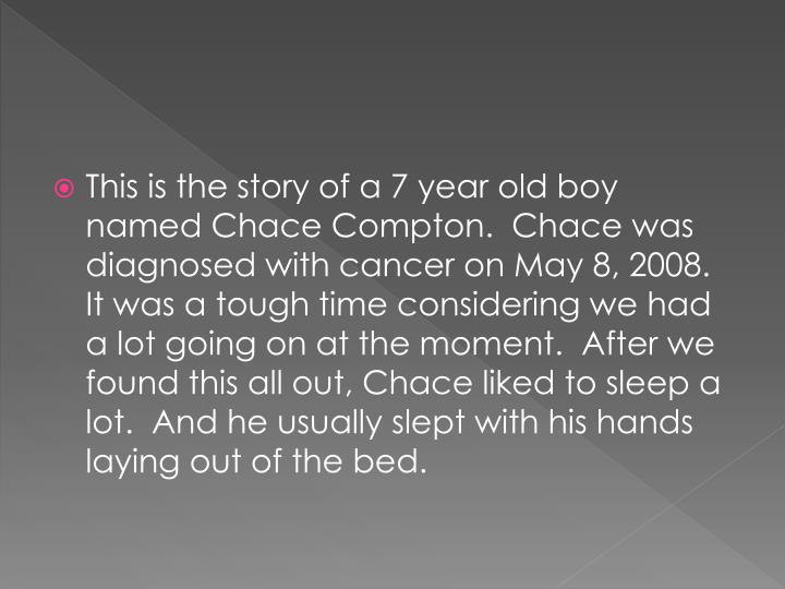 This is the story of a 7 year old boy named Chace Compton.  Chace was diagnosed with cancer on May 8, 2008.  It was a tough time considering we had a lot going on at the moment.  After we found this all out, Chace liked to sleep a lot.  And he usually slept with his hands laying out of the bed.