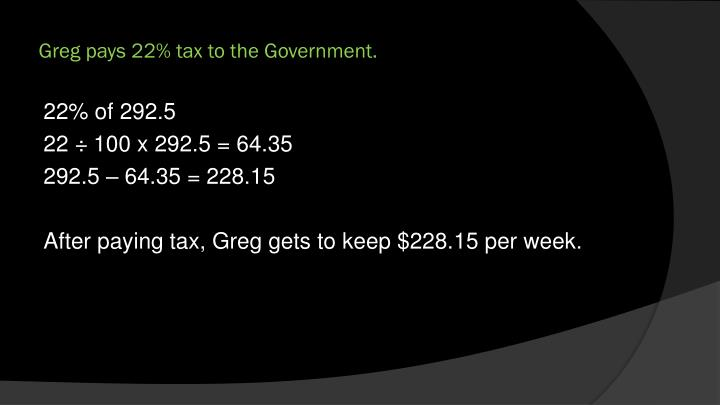 Greg pays 22% tax to the Government.