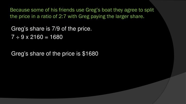 Because some of his friends use Greg's boat they agree to split the price in a ratio of 2:7 with Greg paying the larger share.