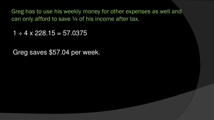 Greg has to use his weekly money for other expenses as well and can only afford to save ¼ of his income after tax.