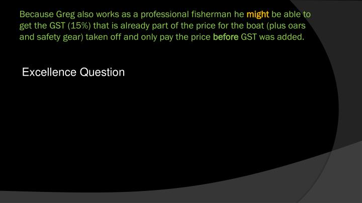 Because Greg also works as a professional fisherman he