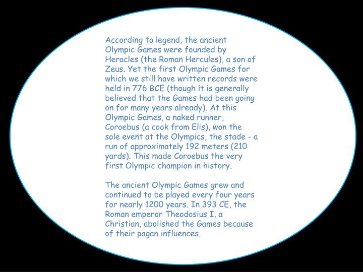 According to legend, the ancient Olympic Games were founded by Heracles (the Roman Hercules), a son of Zeus. Yet the first Olympic Games for which we still have written records were held in 776 BCE (though it is generally believed that the Games had been going on for many years already). At this Olympic Games, a naked runner,