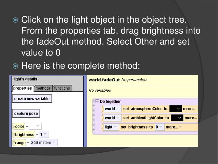 Click on the light object in the object tree. From the properties tab, drag brightness into the fadeOut method. Select Other and set value to 0