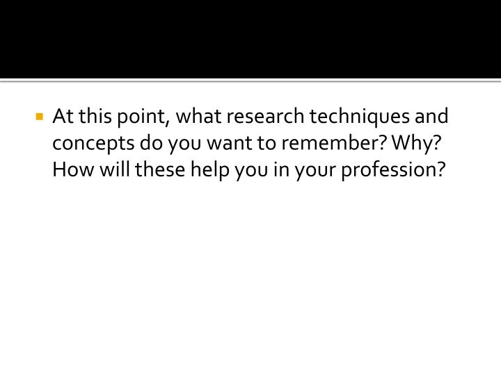 At this point, what research techniques and concepts do you want to remember? Why? How will these help you in your profession?