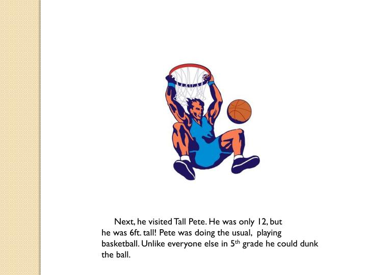 Next, he visited Tall Pete. He was only 12, but                             he was 6ft. tall! Pete was doing the usual,  playing             basketball. Unlike everyone else in 5