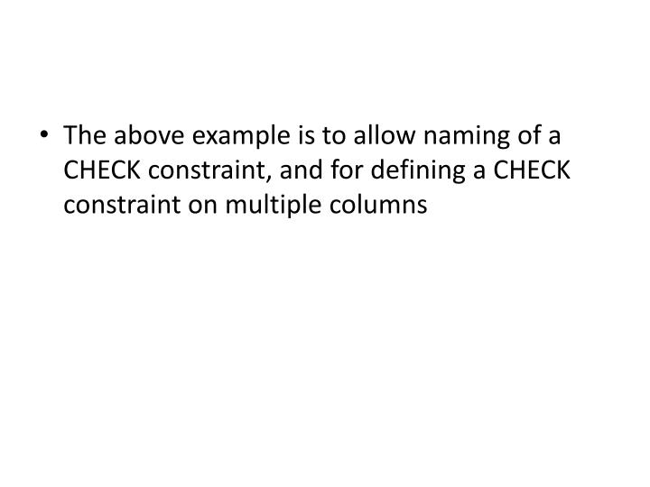 The above example is to allow naming of a CHECK constraint, and for defining a CHECK constraint on multiple columns