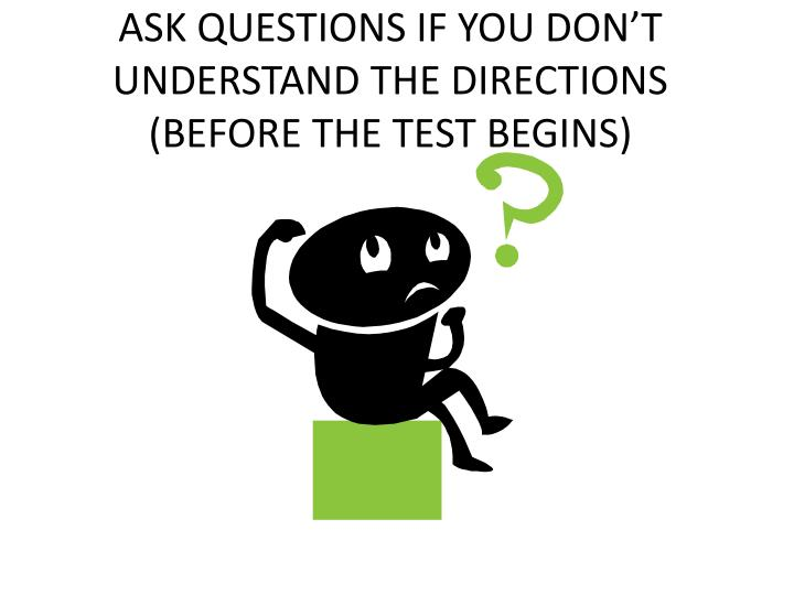 ASK QUESTIONS IF YOU DON'T UNDERSTAND THE DIRECTIONS (BEFORE THE TEST BEGINS)