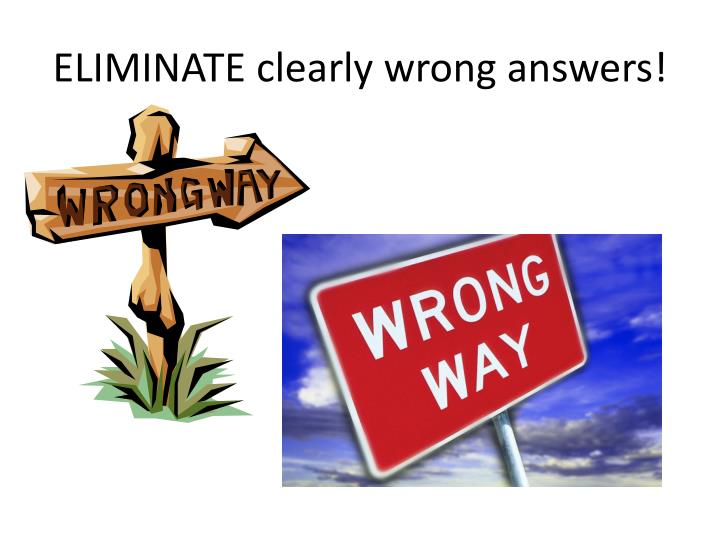 ELIMINATE clearly wrong answers!