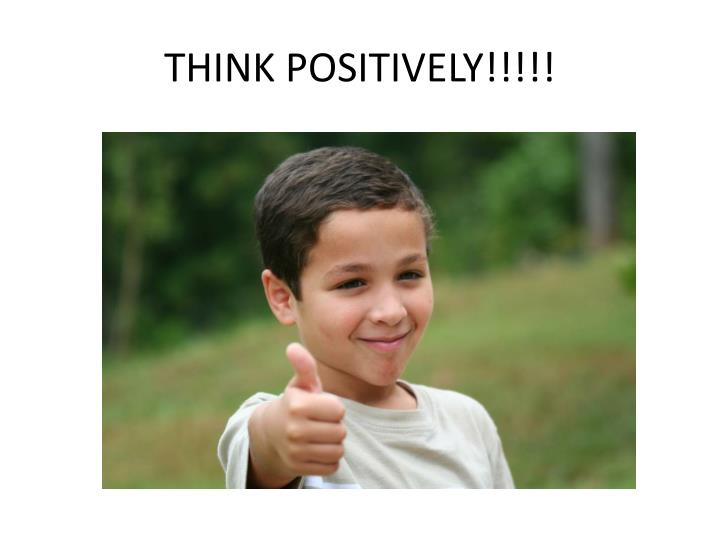 THINK POSITIVELY!!!!!