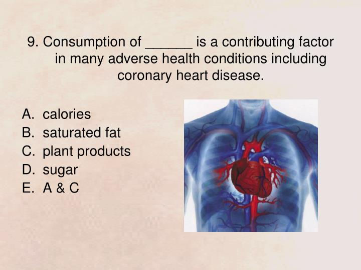 9. Consumption of ______ is a contributing factor in many adverse health conditions including coronary heart disease.