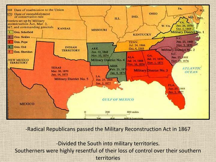 -Radical Republicans passed the Military Reconstruction Act in 1867