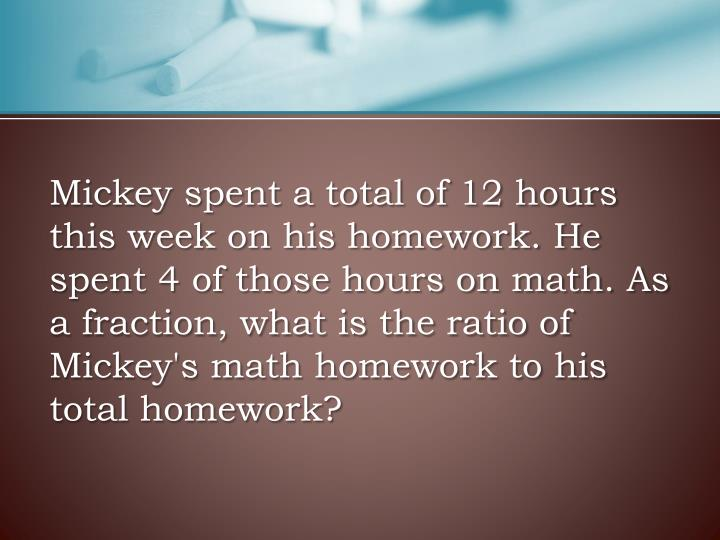 Mickey spent a total of 12 hours this week on his homework. He spent 4 of those hours on math. As a fraction, what is the ratio of Mickey's math homework to his total homework?