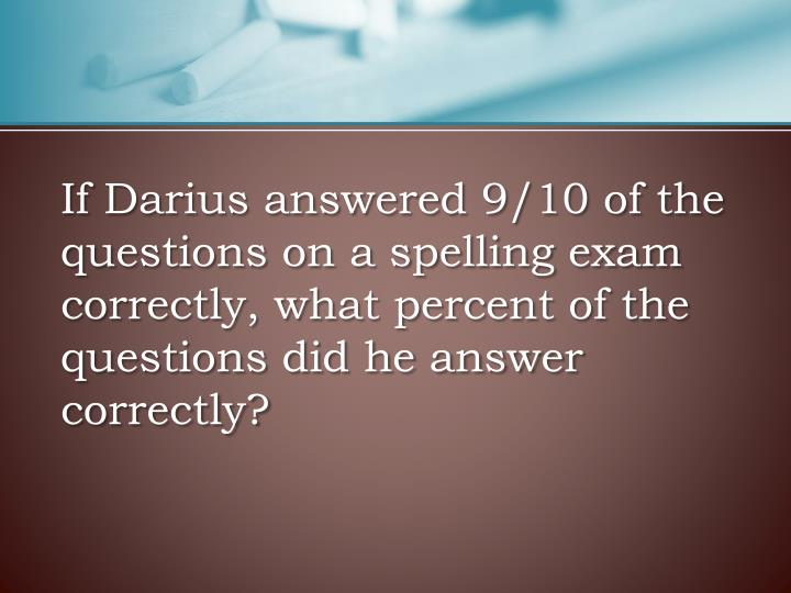 If Darius answered 9/10 of the questions on a spelling exam correctly, what percent of the questions did he answer correctly?