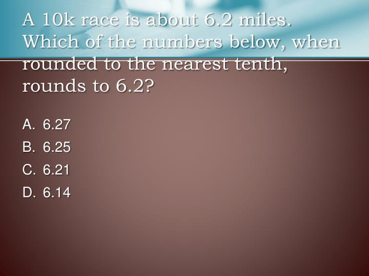 A 10k race is about 6.2 miles. Which of the numbers below, when rounded to the nearest tenth, rounds to 6.2?