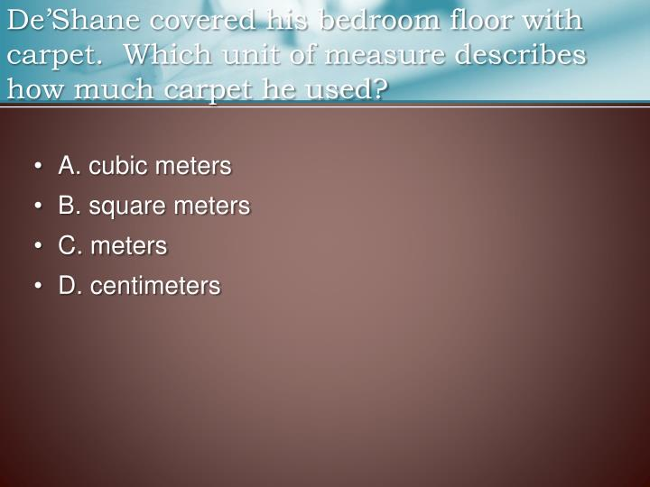 De'Shane covered his bedroom floor with carpet.  Which unit of measure describes how much carpet he used?