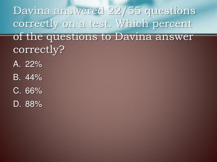 Davina answered 22/55 questions correctly on a test. Which percent of the questions to Davina answer correctly?