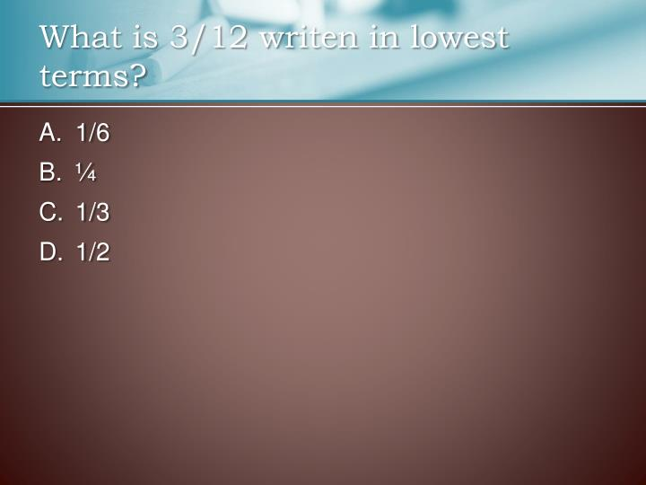 What is 3/12 writen in lowest terms?