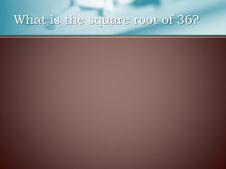 What is the square root of 36?