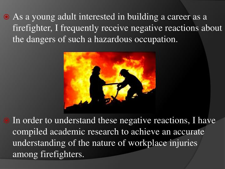 As a young adult interested in building a career as a firefighter, I frequently receive negative reactions about the dangers of such a hazardous occupation.
