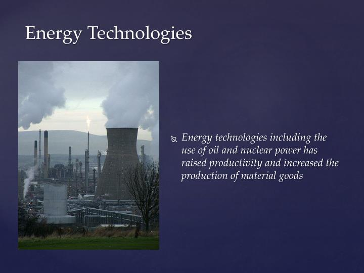 Energy technologies including the use of oil and nuclear power has raised productivity and increased the production of material goods