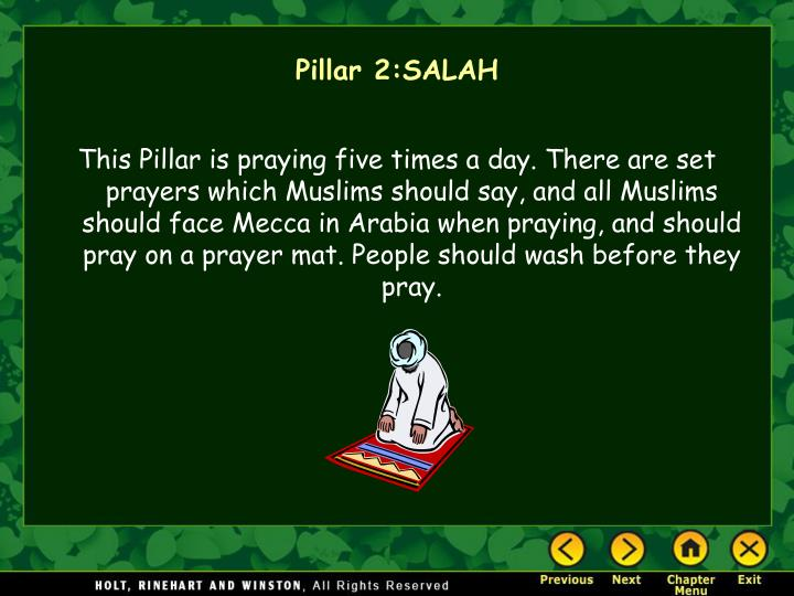 This Pillar is praying five times a day. There are set prayers which Muslims should say, and all Muslims should face Mecca in Arabia when praying, and should pray on a prayer mat. People should wash before they pray.