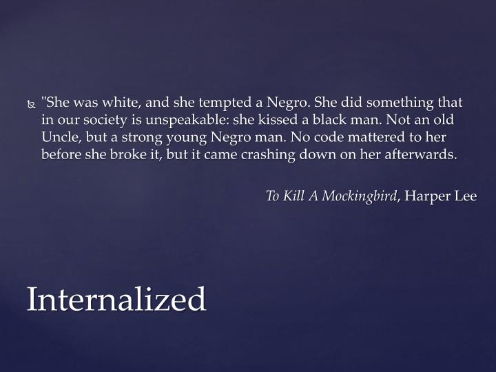 """She was white, and she tempted a Negro. She did something that in our society is unspeakable: she kissed a black man. Not an old Uncle, but a strong young Negro man. No code mattered to her before she broke it, but it came crashing down on her afterwards"