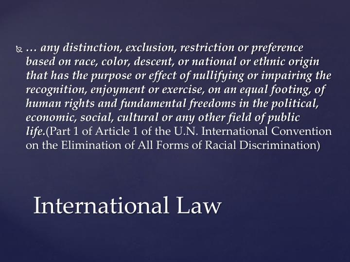 … any distinction, exclusion, restriction or preference based on race, color, descent, or national or ethnic origin that has the purpose or effect of nullifying or impairing the recognition, enjoyment or exercise, on an equal footing, of human rights and fundamental freedoms in the political, economic, social, cultural or any other field of public life.