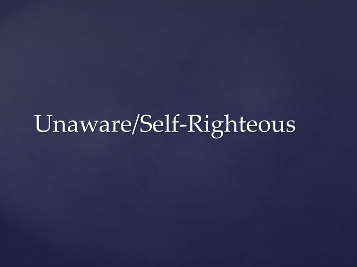Unaware/Self-Righteous