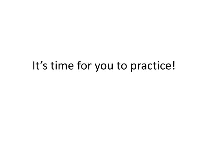 It's time for you to practice!