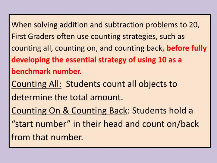 When solving addition and subtraction problems to 20, First Graders often use counting strategies, such as counting all, counting on, and counting back
