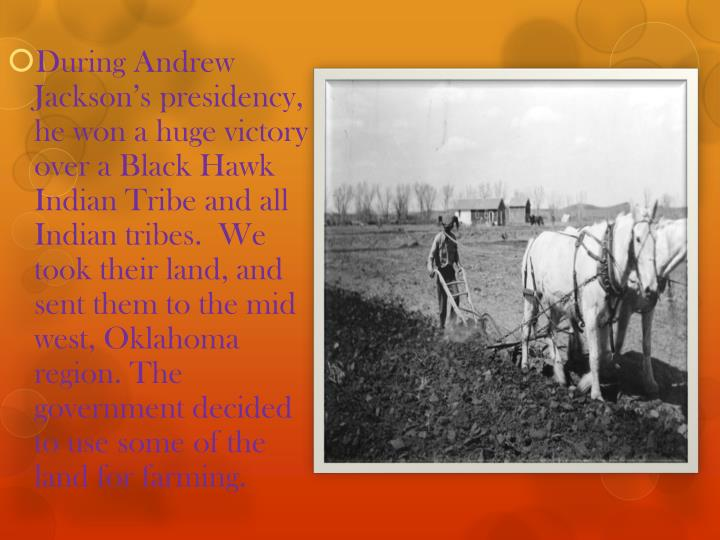 During Andrew Jackson's presidency, he won a huge victory  over a Black Hawk Indian Tribe and all Indian tribes.  We took their land, and sent them to the mid west, Oklahoma region. The government decided to use some of the land for farming.