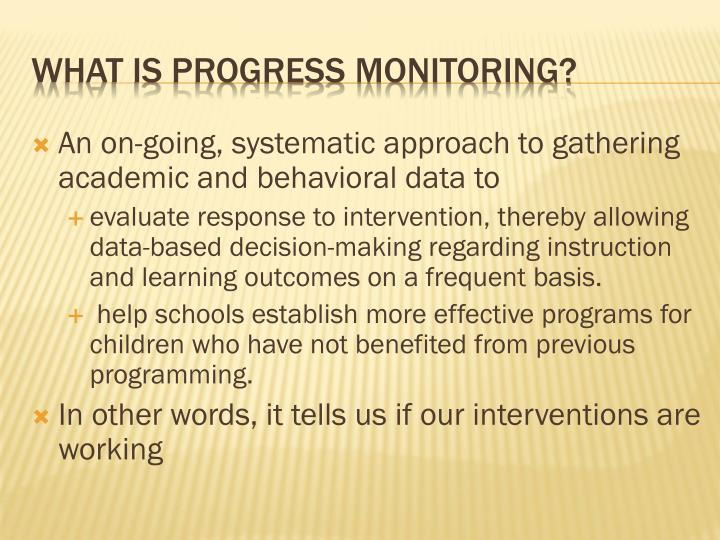 An on-going, systematic approach to gathering academic and behavioral data to