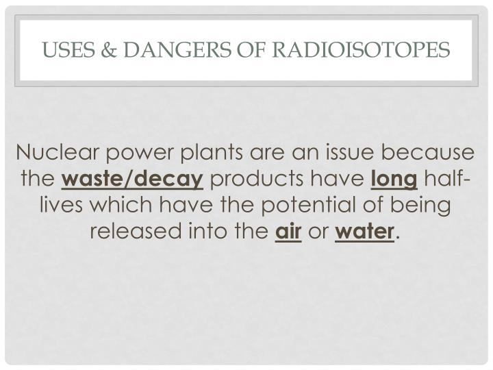 Uses & dangers of radioisotopes