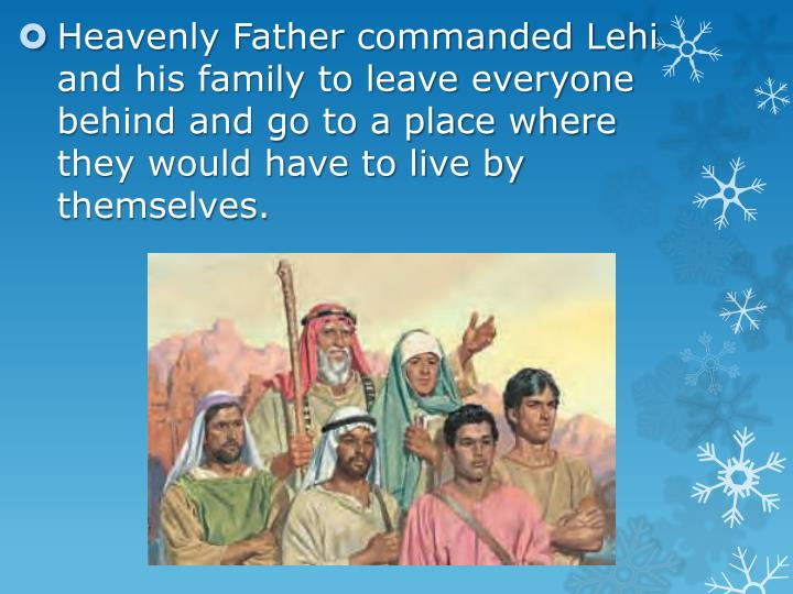 Heavenly Father commanded Lehi and his family to leave everyone behind and go to a place where they would have to live by themselves.