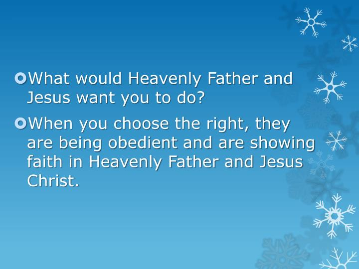 What would Heavenly Father and Jesus want you to do?