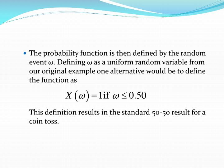 The probability function is then defined by the random event ω. Defining ω as a uniform random variable from our original example one alternative would be to define the function as