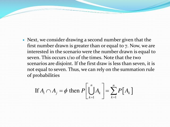 Next, we consider drawing a second number given that the first number drawn is greater than or equal to 7. Now, we are interested in the scenario were the number drawn is equal to seven. This occurs 1/10 of the times. Note that the two scenarios are disjoint. If the first draw is less than seven, it is not equal to seven. Thus, we can rely on the summation rule of probabilities