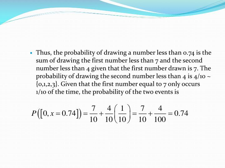 Thus, the probability of drawing a number less than 0.74 is the sum of drawing the first number less than 7 and the second number less than 4 given that the first number drawn is 7. The probability of drawing the second number less than 4 is 4/10 ~ {0,1,2,3}. Given that the first number equal to 7 only occurs 1/10 of the time, the probability of the two events